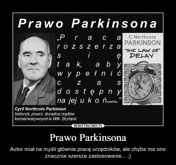 Prawo Parkinsona – Autor miał na myśli głównie pracę urzędników, ale chyba ma ono znacznie szersze zastosowanie... ;)