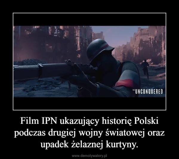 Film IPN ukazujący historię Polski podczas drugiej wojny światowej oraz upadek żelaznej kurtyny. –