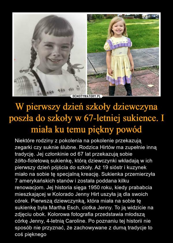 W pierwszy dzień szkoły dziewczyna poszła do szkoły w 67-letniej sukience. I miała ku temu piękny powód – Niektóre rodziny z pokolenia na pokolenie przekazują zegarki czy suknie ślubne. Rodzica Hirtów ma zupełnie inną tradycję. Jej członkinie od 67 lat przekazują sobie żółto-fioletową sukienkę, którą dziewczynki wkładają w ich pierwszy dzień pójścia do szkoły. Aż 19 sióstr i kuzynek miało na sobie tę specjalną kreację. Sukienka przemierzyła 7 amerykańskich stanów i została poddana kilku renowacjom. Jej historia sięga 1950 roku, kiedy prababcia mieszkającej w Kolorado Jenny Hirt uszyła ją dla swoich córek. Pierwszą dziewczynką, która miała na sobie tę sukienkę była Martha Esch, ciotka Jenny. To ją widzicie na zdjęciu obok. Kolorowa fotografia przedstawia młodszą córkę Jenny, 4-letnią Caroline. Po poznaniu tej historii nie sposób nie przyznać, że zachowywane z dumą tradycje to coś pięknego