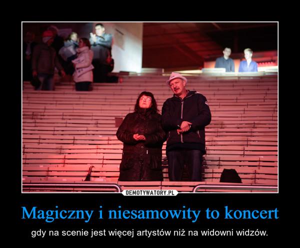 Magiczny i niesamowity to koncert – gdy na scenie jest więcej artystów niż na widowni widzów.
