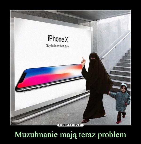 Muzułmanie mają teraz problem –