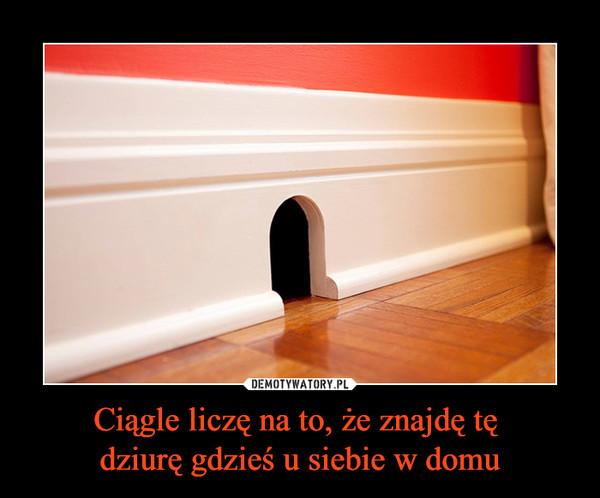 Ciągle liczę na to, że znajdę tę dziurę gdzieś u siebie w domu –
