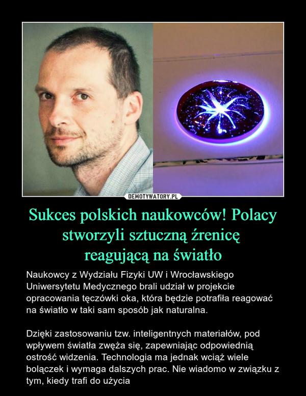 Sukces polskich naukowców! Polacy stworzyli sztuczną źrenicę reagującą na światło – Naukowcy z Wydziału Fizyki UW i Wrocławskiego Uniwersytetu Medycznego brali udział w projekcie opracowania tęczówki oka, która będzie potrafiła reagować na światło w taki sam sposób jak naturalna. Dzięki zastosowaniu tzw. inteligentnych materiałów, pod wpływem światła zwęża się, zapewniając odpowiednią ostrość widzenia. Technologia ma jednak wciąż wiele bolączek i wymaga dalszych prac. Nie wiadomo w związku z tym, kiedy trafi do użycia