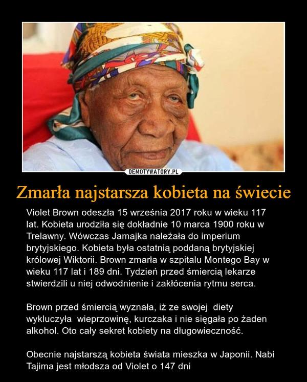 Zmarła najstarsza kobieta na świecie – Violet Brown odeszła 15 września 2017 roku w wieku 117 lat. Kobieta urodziła się dokładnie 10 marca 1900 roku w Trelawny. Wówczas Jamajka należała do imperium brytyjskiego. Kobieta była ostatnią poddaną brytyjskiej królowej Wiktorii. Brown zmarła w szpitalu Montego Bay w  wieku 117 lat i 189 dni. Tydzień przed śmiercią lekarze stwierdzili u niej odwodnienie i zakłócenia rytmu serca.Brown przed śmiercią wyznała, iż ze swojej  diety wykluczyła  wieprzowinę, kurczaka i nie sięgała po żaden alkohol. Oto cały sekret kobiety na długowieczność.Obecnie najstarszą kobieta świata mieszka w Japonii. Nabi Tajima jest młodsza od Violet o 147 dni