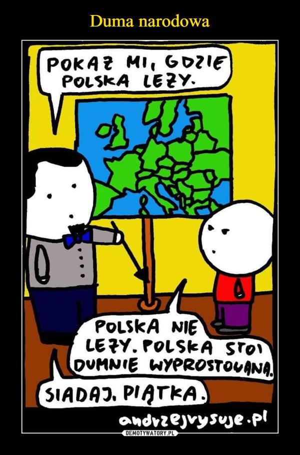 –  pokaż mi, gdzie polska leżypolska nie leży polska stoi dumnie wyprostowana siadaj, piątka