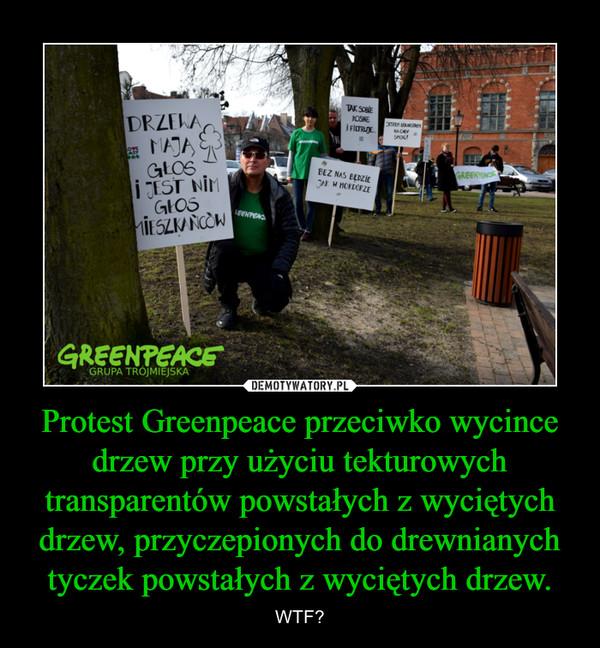 Protest Greenpeace przeciwko wycince drzew przy użyciu tekturowych transparentów powstałych z wyciętych drzew, przyczepionych do drewnianych tyczek powstałych z wyciętych drzew. – WTF?