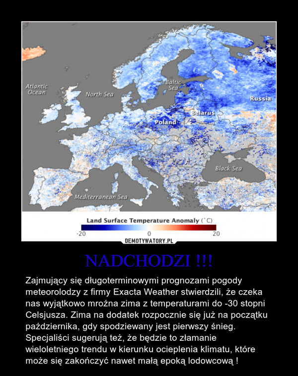 NADCHODZI !!! – Zajmujący się długoterminowymi prognozami pogody meteorolodzy z firmy Exacta Weather stwierdzili, że czeka nas wyjątkowo mroźna zima z temperaturami do -30 stopni Celsjusza. Zima na dodatek rozpocznie się już na początku października, gdy spodziewany jest pierwszy śnieg. Specjaliści sugerują też, że będzie to złamanie wieloletniego trendu w kierunku ocieplenia klimatu, które może się zakończyć nawet małą epoką lodowcową !