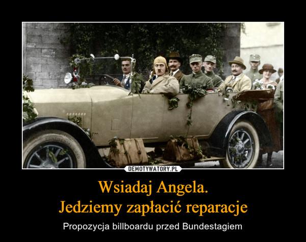 Wsiadaj Angela.Jedziemy zapłacić reparacje – Propozycja billboardu przed Bundestagiem