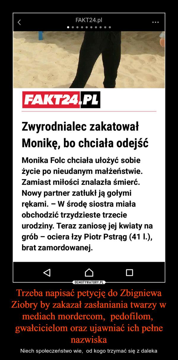 Trzeba napisać petycję do Zbigniewa Ziobry by zakazał zasłaniania twarzy w mediach mordercom,  pedofilom,  gwałcicielom oraz ujawniać ich pełne nazwiska – Niech społeczeństwo wie,  od kogo trzymać się z daleka