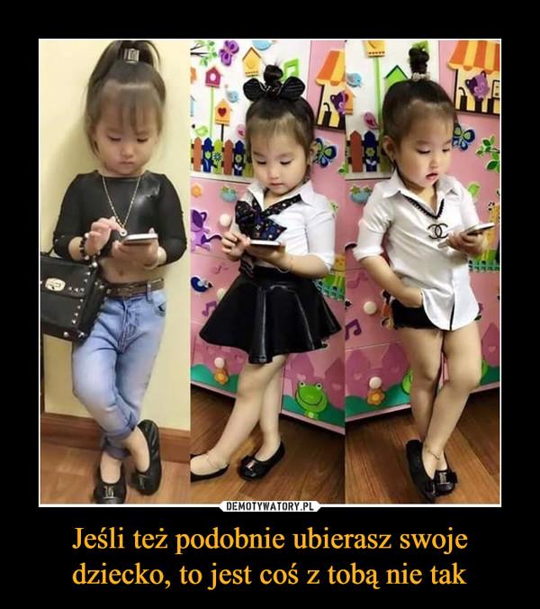 Jeśli też podobnie ubierasz swoje dziecko, to jest coś z tobą nie tak –