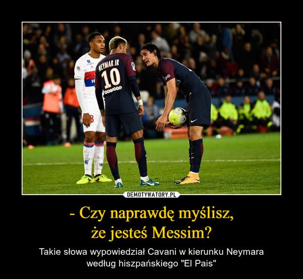 """- Czy naprawdę myślisz,że jesteś Messim? – Takie słowa wypowiedział Cavani w kierunku Neymarawedług hiszpańskiego """"El Pais"""""""