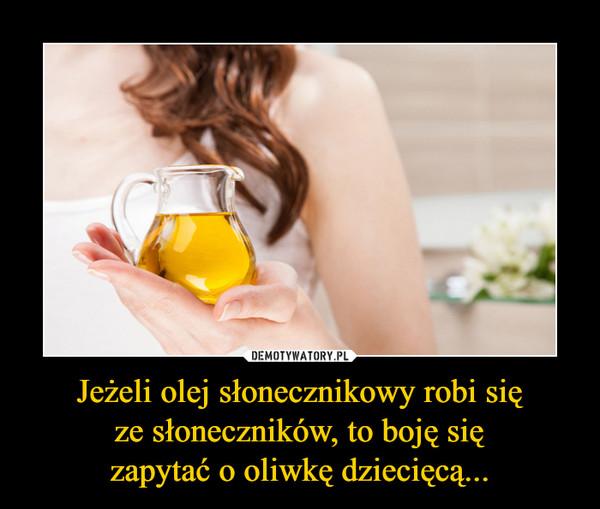 Jeżeli olej słonecznikowy robi sięze słoneczników, to boję sięzapytać o oliwkę dziecięcą... –
