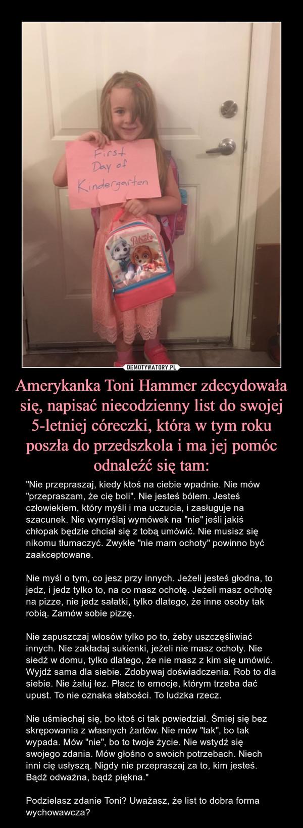 """Amerykanka Toni Hammer zdecydowała się, napisać niecodzienny list do swojej 5-letniej córeczki, która w tym roku poszła do przedszkola i ma jej pomóc odnaleźć się tam: – """"Nie przepraszaj, kiedy ktoś na ciebie wpadnie. Nie mów """"przepraszam, że cię boli"""". Nie jesteś bólem. Jesteś człowiekiem, który myśli i ma uczucia, i zasługuje na szacunek. Nie wymyślaj wymówek na """"nie"""" jeśli jakiś chłopak będzie chciał się z tobą umówić. Nie musisz się nikomu tłumaczyć. Zwykłe """"nie mam ochoty"""" powinno być zaakceptowane.Nie myśl o tym, co jesz przy innych. Jeżeli jesteś głodna, to jedz, i jedz tylko to, na co masz ochotę. Jeżeli masz ochotę na pizze, nie jedz sałatki, tylko dlatego, że inne osoby tak robią. Zamów sobie pizzę.Nie zapuszczaj włosów tylko po to, żeby uszczęśliwiać innych. Nie zakładaj sukienki, jeżeli nie masz ochoty. Nie siedź w domu, tylko dlatego, że nie masz z kim się umówić. Wyjdź sama dla siebie. Zdobywaj doświadczenia. Rob to dla siebie. Nie żałuj łez. Płacz to emocje, którym trzeba dać upust. To nie oznaka słabości. To ludzka rzecz.Nie uśmiechaj się, bo ktoś ci tak powiedział. Śmiej się bez skrępowania z własnych żartów. Nie mów """"tak"""", bo tak wypada. Mów """"nie"""", bo to twoje życie. Nie wstydź się swojego zdania. Mów głośno o swoich potrzebach. Niech inni cię usłyszą. Nigdy nie przepraszaj za to, kim jesteś. Bądź odważna, bądź piękna.""""Podzielasz zdanie Toni? Uważasz, że list to dobra forma wychowawcza?"""