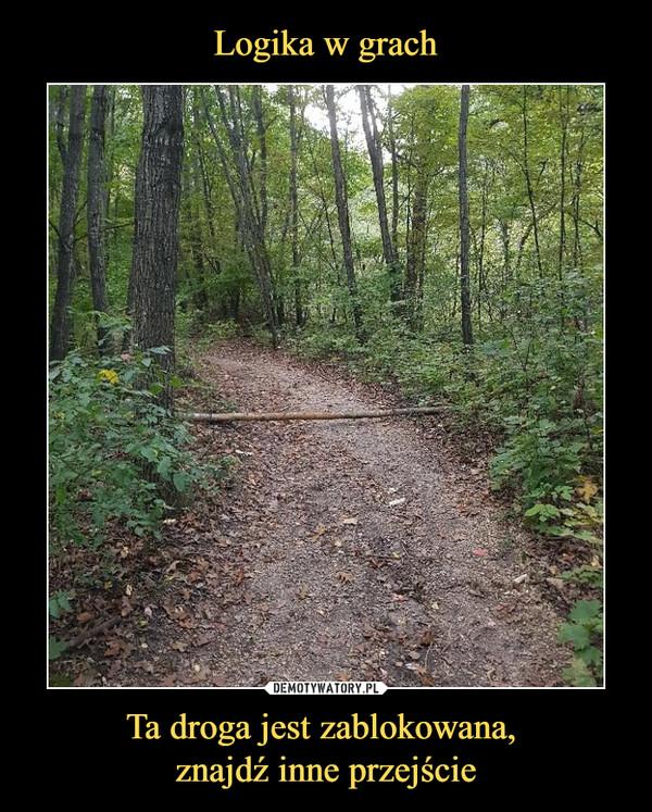 Ta droga jest zablokowana, znajdź inne przejście –
