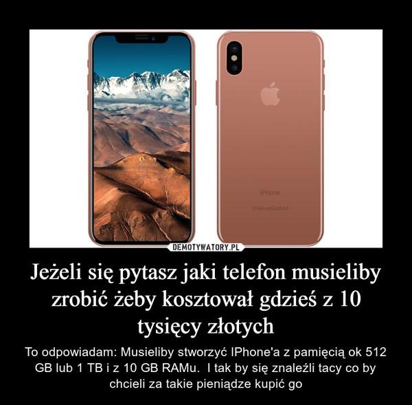 Jeżeli się pytasz jaki telefon musieliby zrobić żeby kosztował gdzieś z 10 tysięcy złotych – To odpowiadam: Musieliby stworzyć IPhone'a z pamięcią ok 512 GB lub 1 TB i z 10 GB RAMu.  I tak by się znaleźli tacy co by chcieli za takie pieniądze kupić go