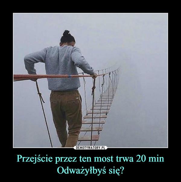 Przejście przez ten most trwa 20 minOdważyłbyś się? –