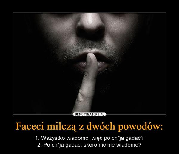 Faceci milczą z dwóch powodów: – 1. Wszystko wiadomo, więc po ch*ja gadać?2. Po ch*ja gadać, skoro nic nie wiadomo?