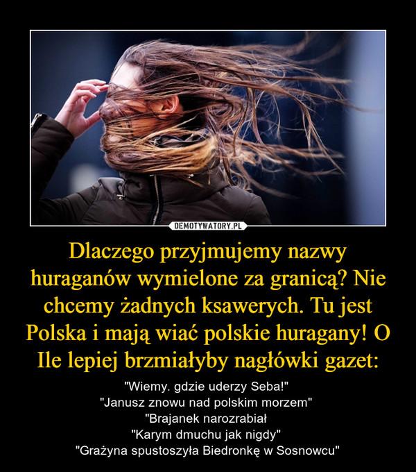 Dlaczego przyjmujemy nazwy huraganów wymielone za granicą? Nie chcemy żadnych ksawerych. Tu jest Polska i mają wiać polskie huragany! O Ile lepiej brzmiałyby nagłówki gazet: