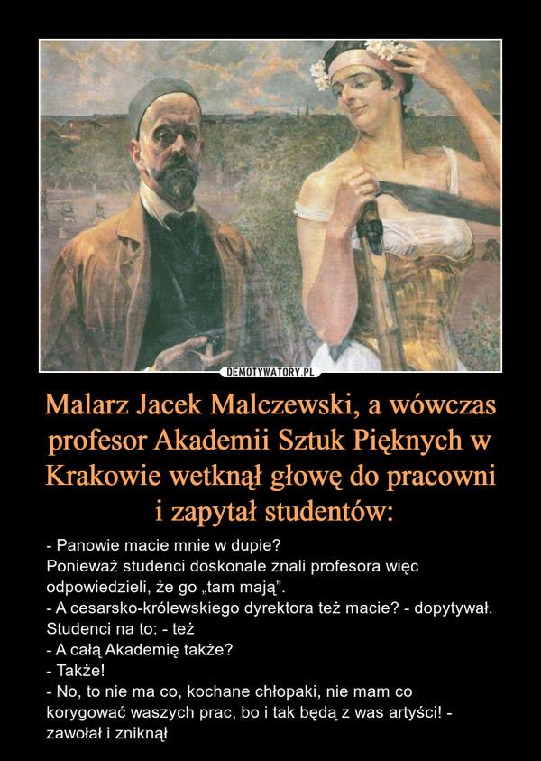 """Malarz Jacek Malczewski, a wówczas profesor Akademii Sztuk Pięknych w Krakowie wetknął głowę do pracowni i zapytał studentów: – - Panowie macie mnie w dupie?Ponieważ studenci doskonale znali profesora więc odpowiedzieli, że go """"tam mają"""".- A cesarsko-królewskiego dyrektora też macie? - dopytywał.Studenci na to: - też- A całą Akademię także?- Także!- No, to nie ma co, kochane chłopaki, nie mam co korygować waszych prac, bo i tak będą z was artyści! - zawołał i zniknął"""