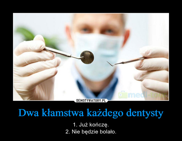 Dwa kłamstwa każdego dentysty – 1. Już kończę.2. Nie będzie bolało.