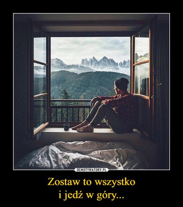 Zostaw to wszystkoi jedź w góry... –