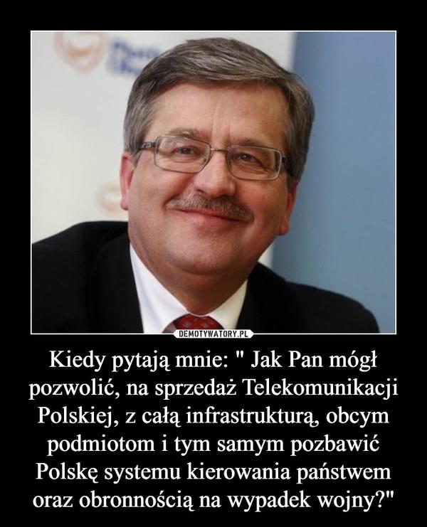 """Kiedy pytają mnie: """" Jak Pan mógł pozwolić, na sprzedaż Telekomunikacji Polskiej, z całą infrastrukturą, obcym podmiotom i tym samym pozbawić Polskę systemu kierowania państwem oraz obronnością na wypadek wojny?"""" –"""