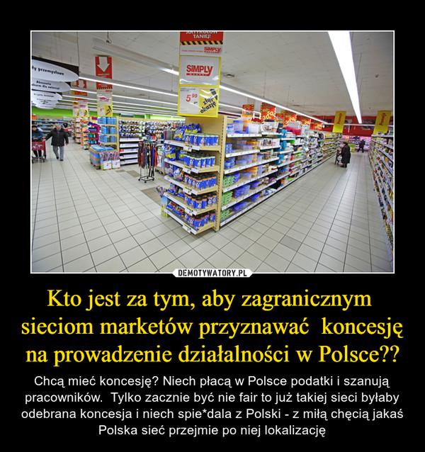 Kto jest za tym, aby zagranicznym  sieciom marketów przyznawać  koncesję na prowadzenie działalności w Polsce?? – Chcą mieć koncesję? Niech płacą w Polsce podatki i szanują pracowników.  Tylko zacznie być nie fair to już takiej sieci byłaby odebrana koncesja i niech spie*dala z Polski - z miłą chęcią jakaś Polska sieć przejmie po niej lokalizację