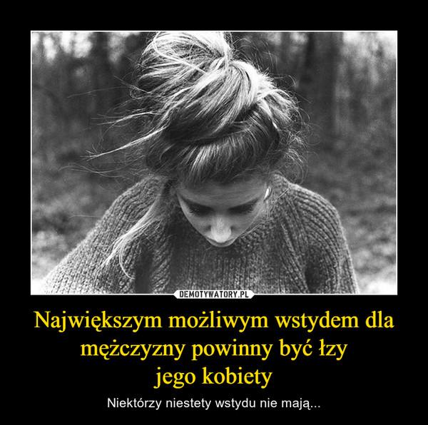 Największym możliwym wstydem dla mężczyzny powinny być łzyjego kobiety – Niektórzy niestety wstydu nie mają...