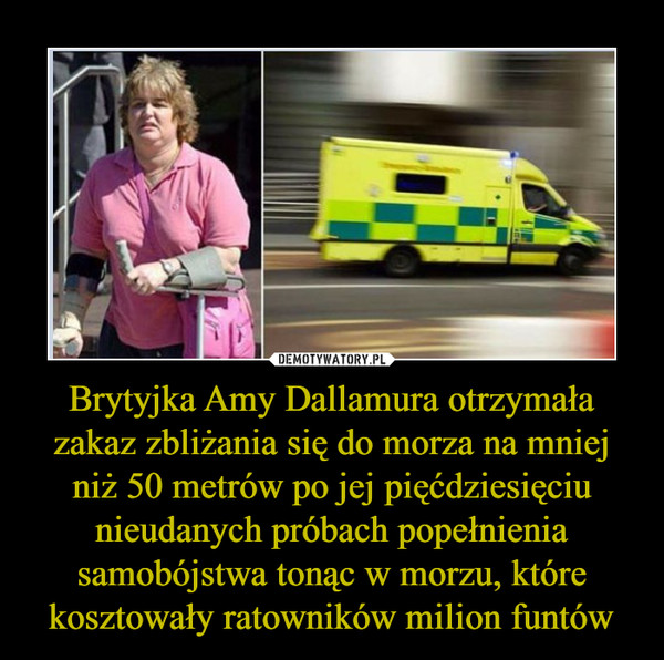 Brytyjka Amy Dallamura otrzymała zakaz zbliżania się do morza na mniej niż 50 metrów po jej pięćdziesięciu nieudanych próbach popełnienia samobójstwa tonąc w morzu, które kosztowały ratowników milion funtów –