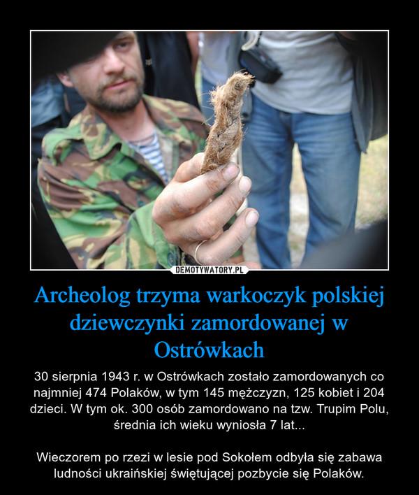Archeolog trzyma warkoczyk polskiej dziewczynki zamordowanej w Ostrówkach – 30 sierpnia 1943 r. w Ostrówkach zostało zamordowanych co najmniej 474 Polaków, w tym 145 mężczyzn, 125 kobiet i 204 dzieci. W tym ok. 300 osób zamordowano na tzw. Trupim Polu, średnia ich wieku wyniosła 7 lat...Wieczorem po rzezi w lesie pod Sokołem odbyła się zabawa ludności ukraińskiej świętującej pozbycie się Polaków.