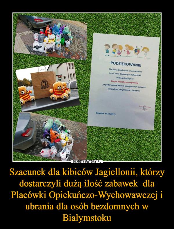Szacunek dla kibiców Jagiellonii, którzy dostarczyli dużą ilość zabawek  dla Placówki Opiekuńczo-Wychowawczej i ubrania dla osób bezdomnych w Białymstoku –