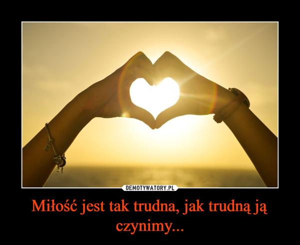 Miłość jest tak trudna, jak trudną ją czynimy... –