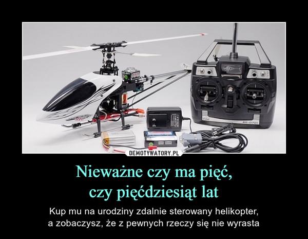 Nieważne czy ma pięć,czy pięćdziesiąt lat – Kup mu na urodziny zdalnie sterowany helikopter,a zobaczysz, że z pewnych rzeczy się nie wyrasta