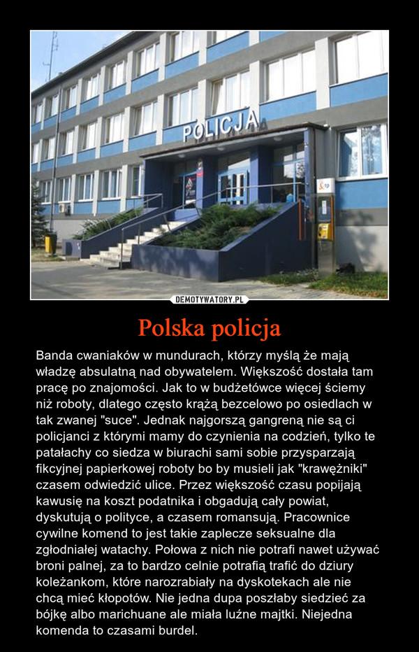 """Polska policja – Banda cwaniaków w mundurach, którzy myślą że mają władzę absulatną nad obywatelem. Większość dostała tam pracę po znajomości. Jak to w budżetówce więcej ściemy niż roboty, dlatego często krążą bezcelowo po osiedlach w tak zwanej """"suce"""". Jednak najgorszą gangreną nie są ci policjanci z którymi mamy do czynienia na codzień, tylko te patałachy co siedza w biurachi sami sobie przysparzają fikcyjnej papierkowej roboty bo by musieli jak """"krawężniki"""" czasem odwiedzić ulice. Przez większość czasu popijają kawusię na koszt podatnika i obgadują cały powiat, dyskutują o polityce, a czasem romansują. Pracownice cywilne komend to jest takie zaplecze seksualne dla zgłodniałej watachy. Połowa z nich nie potrafi nawet używać broni palnej, za to bardzo celnie potrafią trafić do dziury koleżankom, które narozrabiały na dyskotekach ale nie chcą mieć kłopotów. Nie jedna dupa poszłaby siedzieć za bójkę albo marichuane ale miała luźne majtki. Niejedna komenda to czasami burdel."""