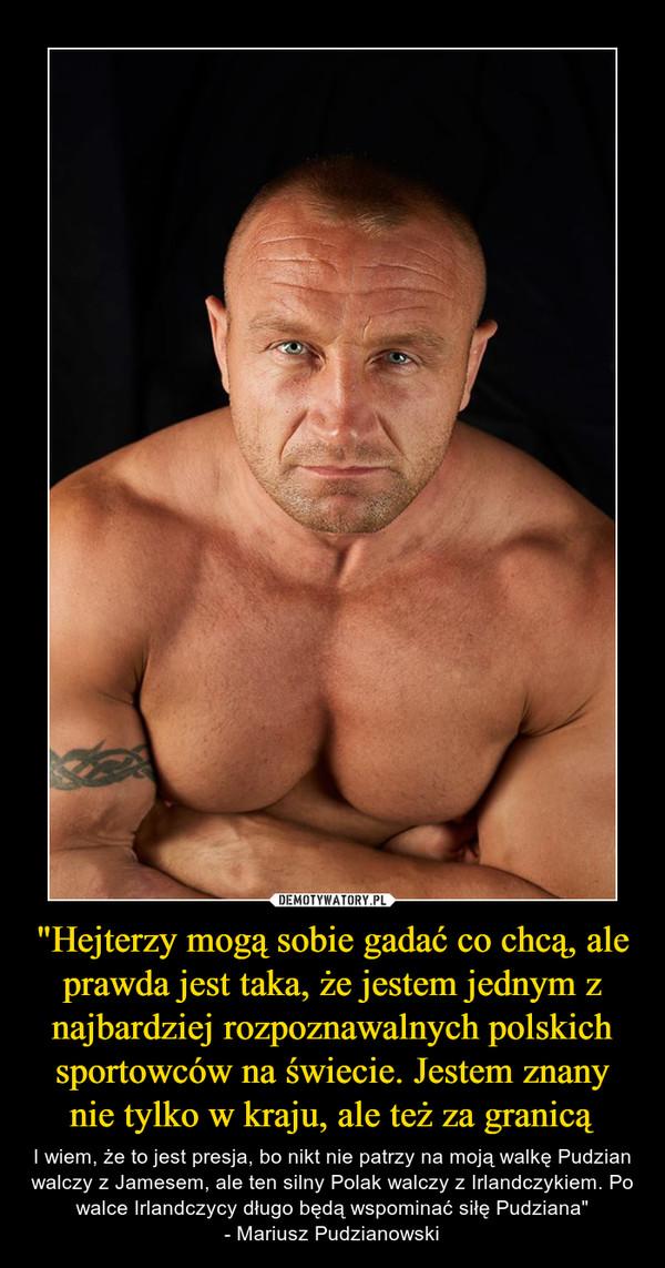 """""""Hejterzy mogą sobie gadać co chcą, ale prawda jest taka, że jestem jednym z najbardziej rozpoznawalnych polskich sportowców na świecie. Jestem znany nie tylko w kraju, ale też za granicą – I wiem, że to jest presja, bo nikt nie patrzy na moją walkę Pudzian walczy z Jamesem, ale ten silny Polak walczy z Irlandczykiem. Po walce Irlandczycy długo będą wspominać siłę Pudziana""""- Mariusz Pudzianowski"""