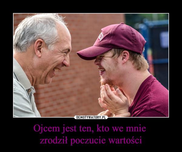 Ojcem jest ten, kto we mnie zrodził poczucie wartości –