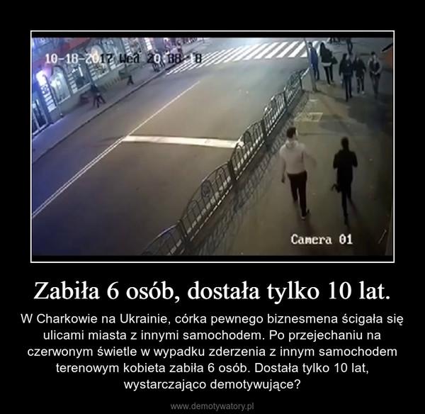 Zabiła 6 osób, dostała tylko 10 lat. – W Charkowie na Ukrainie, córka pewnego biznesmena ścigała się ulicami miasta z innymi samochodem. Po przejechaniu na czerwonym świetle w wypadku zderzenia z innym samochodem terenowym kobieta zabiła 6 osób. Dostała tylko 10 lat, wystarczająco demotywujące?