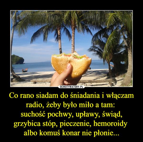 Co rano siadam do śniadania i włączam radio, żeby było miło a tam: suchość pochwy, upławy, świąd, grzybica stóp, pieczenie, hemoroidy albo komuś konar nie płonie... –