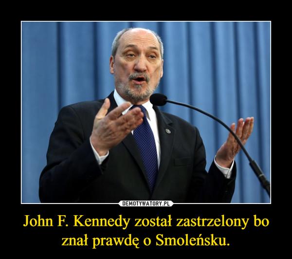 John F. Kennedy został zastrzelony bo znał prawdę o Smoleńsku. –