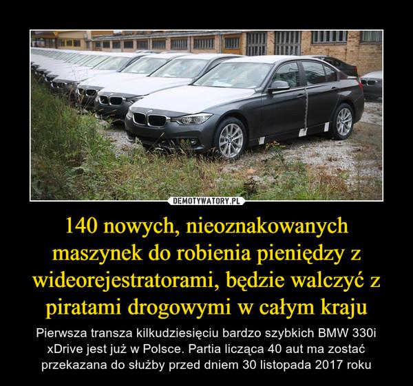 140 nowych, nieoznakowanych maszynek do robienia pieniędzy z wideorejestratorami, będzie walczyć z piratami drogowymi w całym kraju – Pierwsza transza kilkudziesięciu bardzo szybkich BMW 330i xDrive jest już w Polsce. Partia licząca 40 aut ma zostać przekazana do służby przed dniem 30 listopada 2017 roku