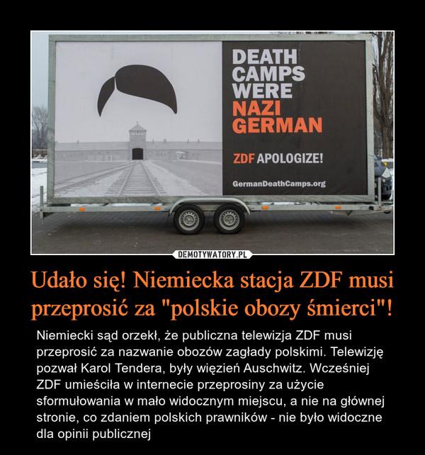 """Udało się! Niemiecka stacja ZDF musi przeprosić za """"polskie obozy śmierci""""! – Niemiecki sąd orzekł, że publiczna telewizja ZDF musi przeprosić za nazwanie obozów zagłady polskimi. Telewizję pozwał Karol Tendera, były więzień Auschwitz. Wcześniej ZDF umieściła w internecie przeprosiny za użycie sformułowania w mało widocznym miejscu, a nie na głównej stronie, co zdaniem polskich prawników - nie było widoczne dla opinii publicznej"""