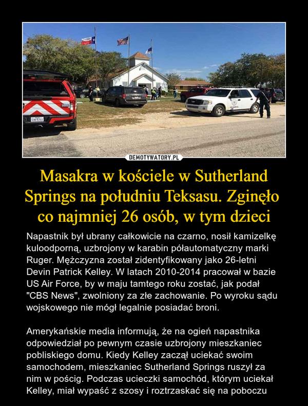 """Masakra w kościele w Sutherland Springs na południu Teksasu. Zginęło co najmniej 26 osób, w tym dzieci – Napastnik był ubrany całkowicie na czarno, nosił kamizelkę kuloodporną, uzbrojony w karabin półautomatyczny marki Ruger. Mężczyzna został zidentyfikowany jako 26-letni Devin Patrick Kelley. W latach 2010-2014 pracował w bazie US Air Force, by w maju tamtego roku zostać, jak podał """"CBS News"""", zwolniony za złe zachowanie. Po wyroku sądu wojskowego nie mógł legalnie posiadać broni.Amerykańskie media informują, że na ogień napastnika odpowiedział po pewnym czasie uzbrojony mieszkaniec pobliskiego domu. Kiedy Kelley zaczął uciekać swoim samochodem, mieszkaniec Sutherland Springs ruszył za nim w pościg. Podczas ucieczki samochód, którym uciekał Kelley, miał wypaść z szosy i roztrzaskać się na poboczu"""