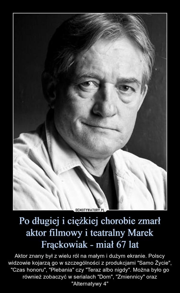 """Po długiej i ciężkiej chorobie zmarł aktor filmowy i teatralny Marek Frąckowiak - miał 67 lat – Aktor znany był z wielu ról na małym i dużym ekranie. Polscy widzowie kojarzą go w szczególności z produkcjami """"Samo Życie"""", """"Czas honoru"""", """"Plebania"""" czy """"Teraz albo nigdy"""". Można było go również zobaczyć w serialach """"Dom"""", """"Zmiennicy"""" oraz """"Alternatywy 4"""""""