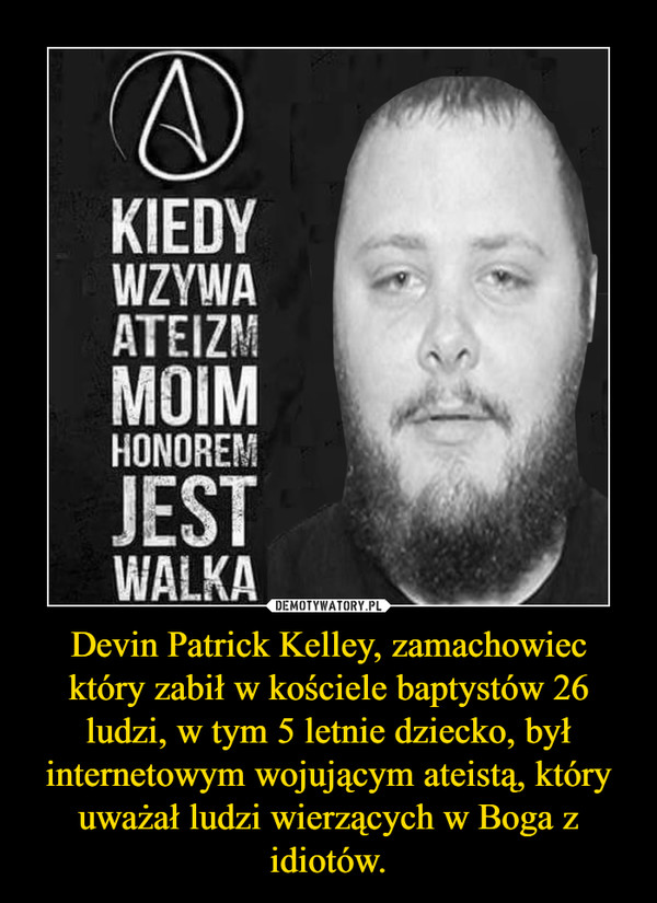 Devin Patrick Kelley, zamachowiec który zabił w kościele baptystów 26 ludzi, w tym 5 letnie dziecko, był internetowym wojującym ateistą, który uważał ludzi wierzących w Boga z idiotów. –