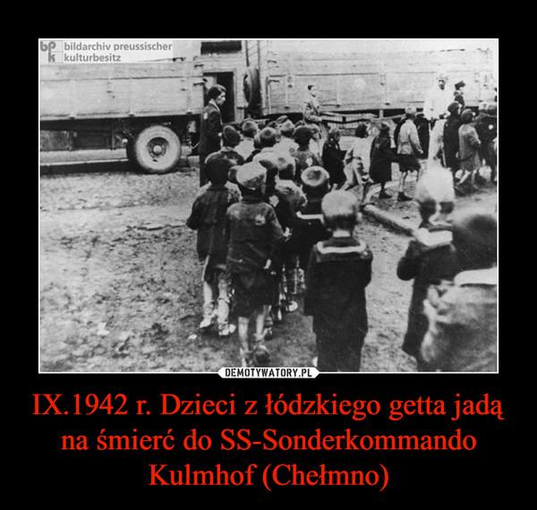 IX.1942 r. Dzieci z łódzkiego getta jadą na śmierć do SS-Sonderkommando Kulmhof (Chełmno) –