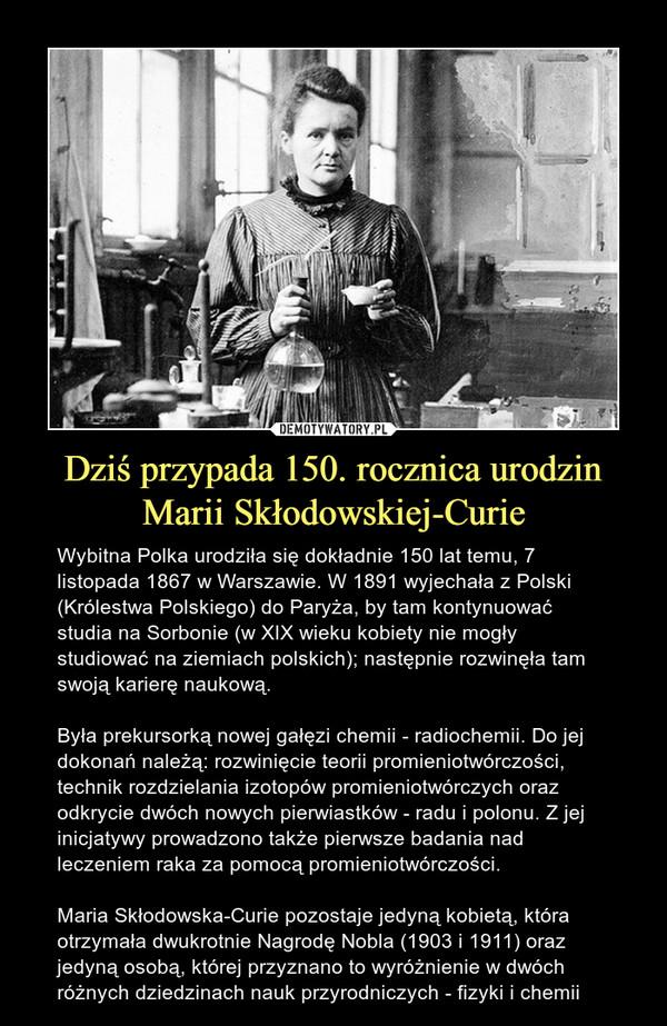Dziś przypada 150. rocznica urodzin Marii Skłodowskiej-Curie – Wybitna Polka urodziła się dokładnie 150 lat temu, 7 listopada 1867 w Warszawie. W 1891 wyjechała z Polski (Królestwa Polskiego) do Paryża, by tam kontynuować studia na Sorbonie (w XIX wieku kobiety nie mogły studiować na ziemiach polskich); następnie rozwinęła tam swoją karierę naukową.Była prekursorką nowej gałęzi chemii - radiochemii. Do jej dokonań należą: rozwinięcie teorii promieniotwórczości, technik rozdzielania izotopów promieniotwórczych oraz odkrycie dwóch nowych pierwiastków - radu i polonu. Z jej inicjatywy prowadzono także pierwsze badania nad leczeniem raka za pomocą promieniotwórczości.Maria Skłodowska-Curie pozostaje jedyną kobietą, która otrzymała dwukrotnie Nagrodę Nobla (1903 i 1911) oraz jedyną osobą, której przyznano to wyróżnienie w dwóch różnych dziedzinach nauk przyrodniczych - fizyki i chemii