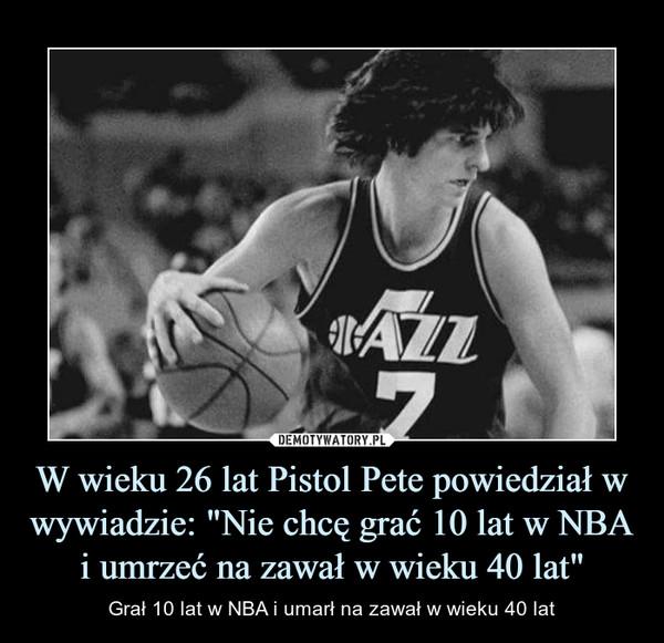 """W wieku 26 lat Pistol Pete powiedział w wywiadzie: """"Nie chcę grać 10 lat w NBA i umrzeć na zawał w wieku 40 lat"""" – Grał 10 lat w NBA i umarł na zawał w wieku 40 lat"""