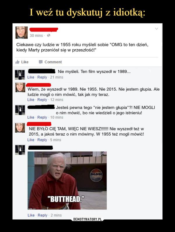 """–  Ciekawe czy ludzie w 1955 roku myśleli sobie """"OMG to ten dzień, kiedy Marty przeniósł się w przeszłość!"""" lr Like • Comment Nie myśleli. Ten film wyszedł w 1989... 1:1 Like - Reply 21 mins r41■11 Wiem, że wyszedł w 1989. Nie 1955. Nie 2015. Nie jestem głupia. Ale ludzie mogli o nim mówić, tak jak my teraz. Like - Reply 12 mins 111 ~N Jesteś pewna tego """"nie jestem glupiall NIE MOGLI o nim mówić, bo nie wiedzieli o jego istnieniu! Liko - Reply - 10 mins ~1. NIE BYŁO CIĘ TAM, WIĘC NIE WIESZ!!!!!!! Nie wyszedł też w 2015, a jakoś teraz o nim mówimy. W 1955 też mogli mówić!"""