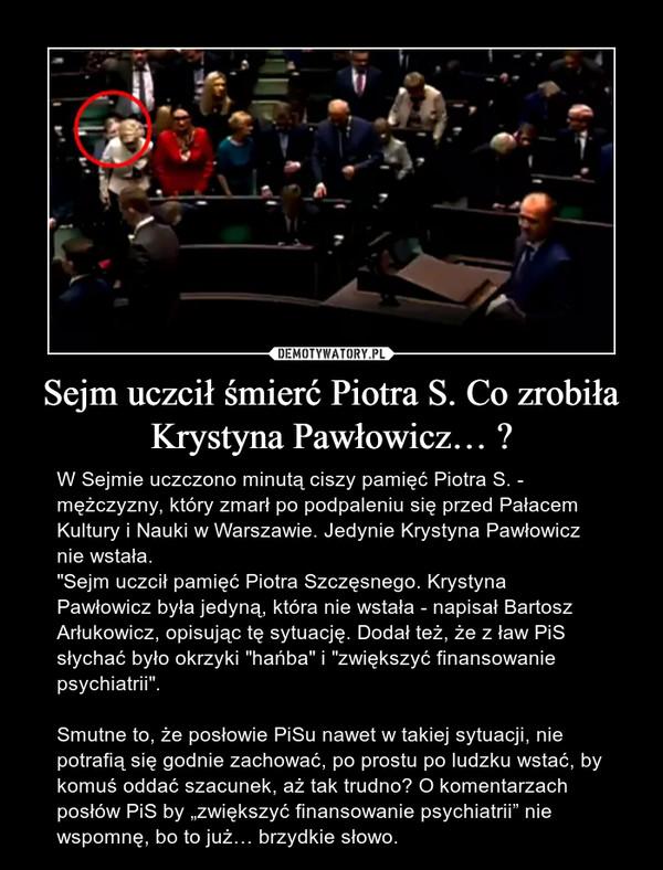 """Sejm uczcił śmierć Piotra S. Co zrobiła Krystyna Pawłowicz… ? – W Sejmie uczczono minutą ciszy pamięć Piotra S. - mężczyzny, który zmarł po podpaleniu się przed Pałacem Kultury i Nauki w Warszawie. Jedynie Krystyna Pawłowicz nie wstała.""""Sejm uczcił pamięć Piotra Szczęsnego. Krystyna Pawłowicz była jedyną, która nie wstała - napisał Bartosz Arłukowicz, opisując tę sytuację. Dodał też, że z ław PiS słychać było okrzyki """"hańba"""" i """"zwiększyć finansowanie psychiatrii"""".Smutne to, że posłowie PiSu nawet w takiej sytuacji, nie potrafią się godnie zachować, po prostu po ludzku wstać, by komuś oddać szacunek, aż tak trudno? O komentarzach posłów PiS by """"zwiększyć finansowanie psychiatrii"""" nie wspomnę, bo to już… brzydkie słowo."""