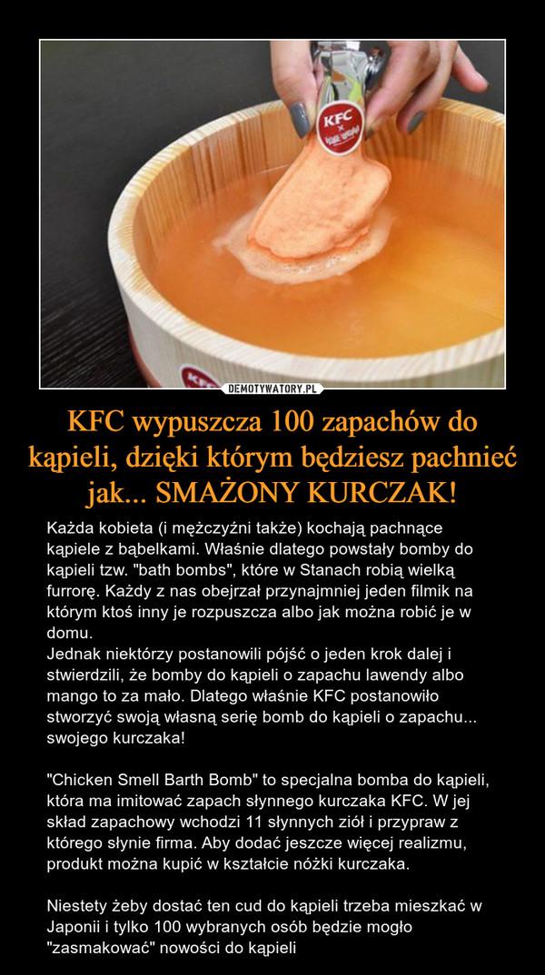 """KFC wypuszcza 100 zapachów do kąpieli, dzięki którym będziesz pachnieć jak... SMAŻONY KURCZAK! – Każda kobieta (i mężczyźni także) kochają pachnące kąpiele z bąbelkami. Właśnie dlatego powstały bomby do kąpieli tzw. """"bath bombs"""", które w Stanach robią wielką furrorę. Każdy z nas obejrzał przynajmniej jeden filmik na którym ktoś inny je rozpuszcza albo jak można robić je w domu.Jednak niektórzy postanowili pójść o jeden krok dalej i stwierdzili, że bomby do kąpieli o zapachu lawendy albo mango to za mało. Dlatego właśnie KFC postanowiło stworzyć swoją własną serię bomb do kąpieli o zapachu... swojego kurczaka!""""Chicken Smell Barth Bomb"""" to specjalna bomba do kąpieli, która ma imitować zapach słynnego kurczaka KFC. W jej skład zapachowy wchodzi 11 słynnych ziół i przypraw z którego słynie firma. Aby dodać jeszcze więcej realizmu, produkt można kupić w kształcie nóżki kurczaka.Niestety żeby dostać ten cud do kąpieli trzeba mieszkać w Japonii i tylko 100 wybranych osób będzie mogło """"zasmakować"""" nowości do kąpieli"""